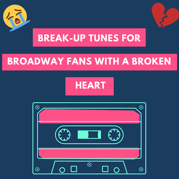 Break Up Tunes for Broadway Fans with a Broken Heart 😩 ➡ 💪