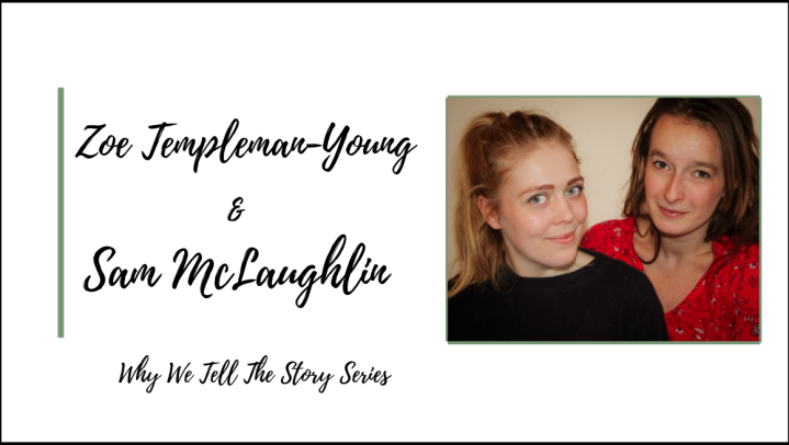Why We Tell The Story: In Conversation With Zoe Templeman-Young and Sam McLaughlin